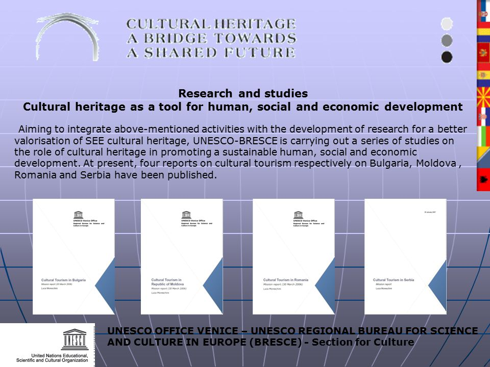 UNESCO OFFICE VENICE – UNESCO REGIONAL BUREAU FOR SCIENCE AND CULTURE IN EUROPE (BRESCE) - Section for Culture Research and studies Cultural heritage as a tool for human, social and economic development Aiming to integrate above-mentioned activities with the development of research for a better valorisation of SEE cultural heritage, UNESCO-BRESCE is carrying out a series of studies on the role of cultural heritage in promoting a sustainable human, social and economic development.