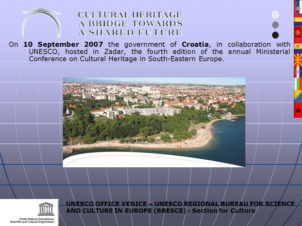 UNESCO OFFICE VENICE – UNESCO REGIONAL BUREAU FOR SCIENCE AND CULTURE IN EUROPE (BRESCE) - Section for Culture On 10 September 2007 the government of Croatia, in collaboration with UNESCO, hosted in Zadar, the fourth edition of the annual Ministerial Conference on Cultural Heritage in South-Eastern Europe.
