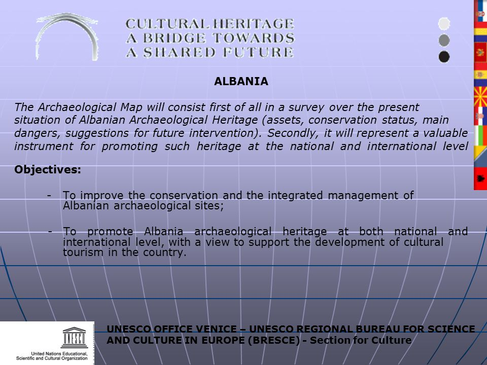 UNESCO OFFICE VENICE – UNESCO REGIONAL BUREAU FOR SCIENCE AND CULTURE IN EUROPE (BRESCE) - Section for Culture ALBANIA The Archaeological Map will consist first of all in a survey over the present situation of Albanian Archaeological Heritage (assets, conservation status, main dangers, suggestions for future intervention).