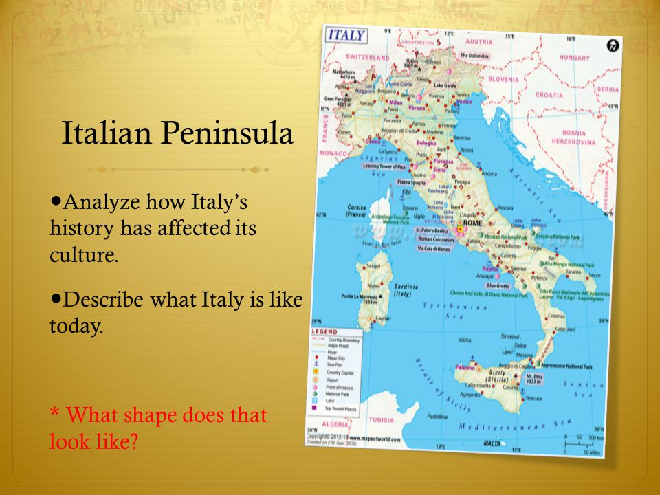 Italian Peninsula ● Analyze how Italy's history has affected its culture. ● Describe what Italy is like today. * What shape does that look like?