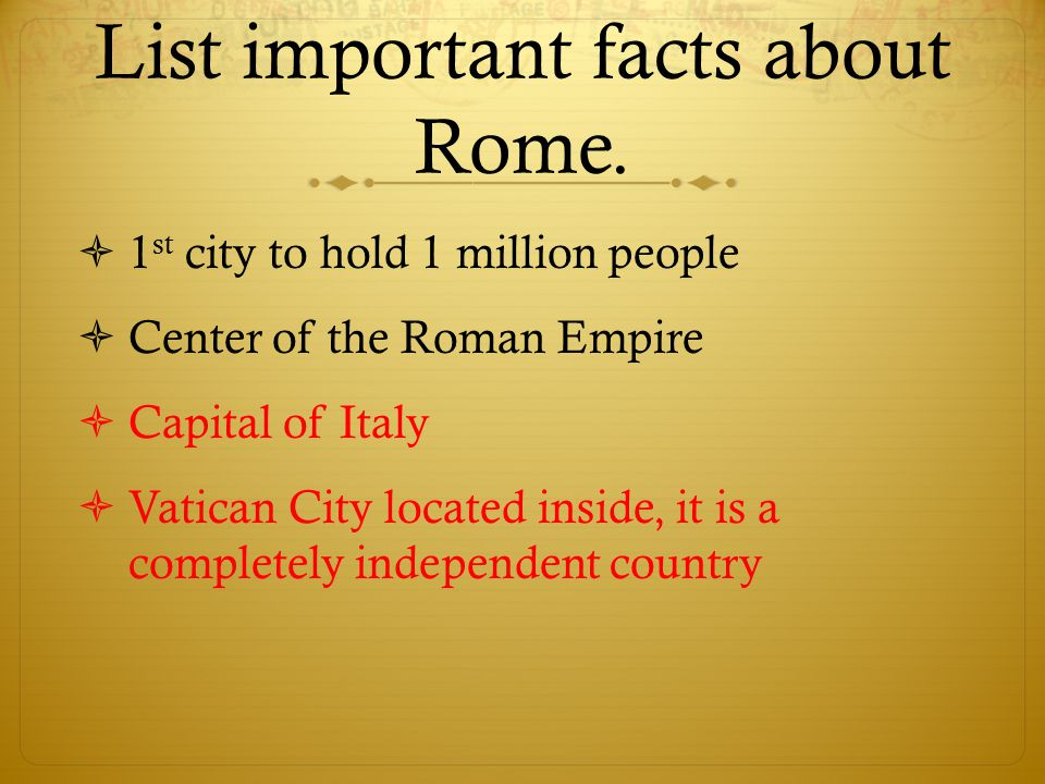 List important facts about Rome.  1 st city to hold 1 million people  Center of the Roman Empire  Capital of Italy  Vatican City located inside, i