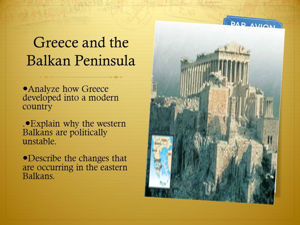 Greece and the Balkan Peninsula ● Analyze how Greece developed into a modern country. ● Explain why the western Balkans are politically unstable. ● De