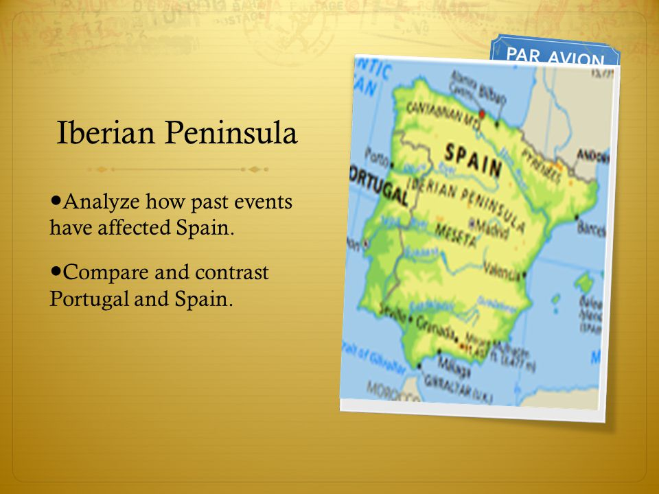 Iberian Peninsula ● Analyze how past events have affected Spain. ● Compare and contrast Portugal and Spain.