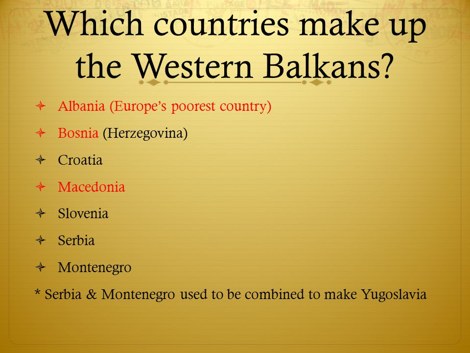 Which countries make up the Western Balkans?  Albania (Europe's poorest country)  Bosnia (Herzegovina)  Croatia  Macedonia  Slovenia  Serbia  M