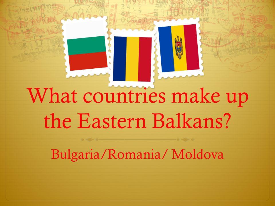 What countries make up the Eastern Balkans? Bulgaria/Romania/ Moldova