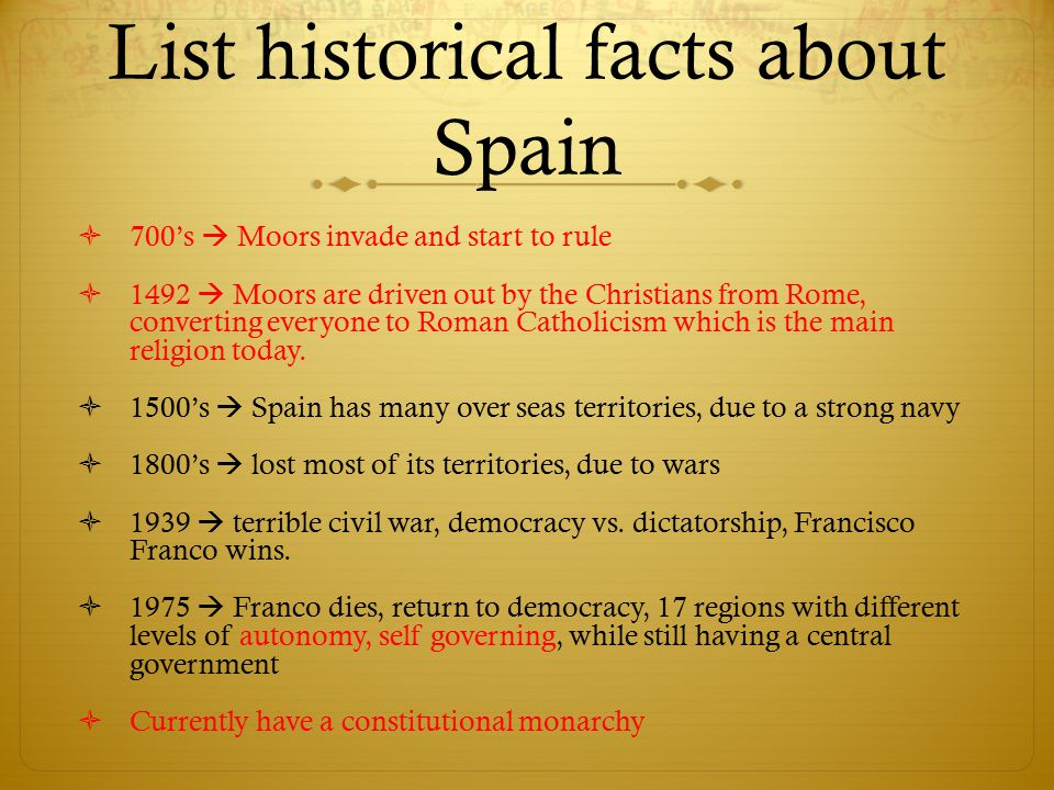 List historical facts about Spain  700's  Moors invade and start to rule  1492  Moors are driven out by the Christians from Rome, converting every