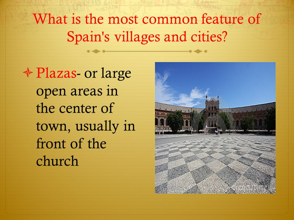 What is the most common feature of Spain's villages and cities?  Plazas- or large open areas in the center of town, usually in front of the church
