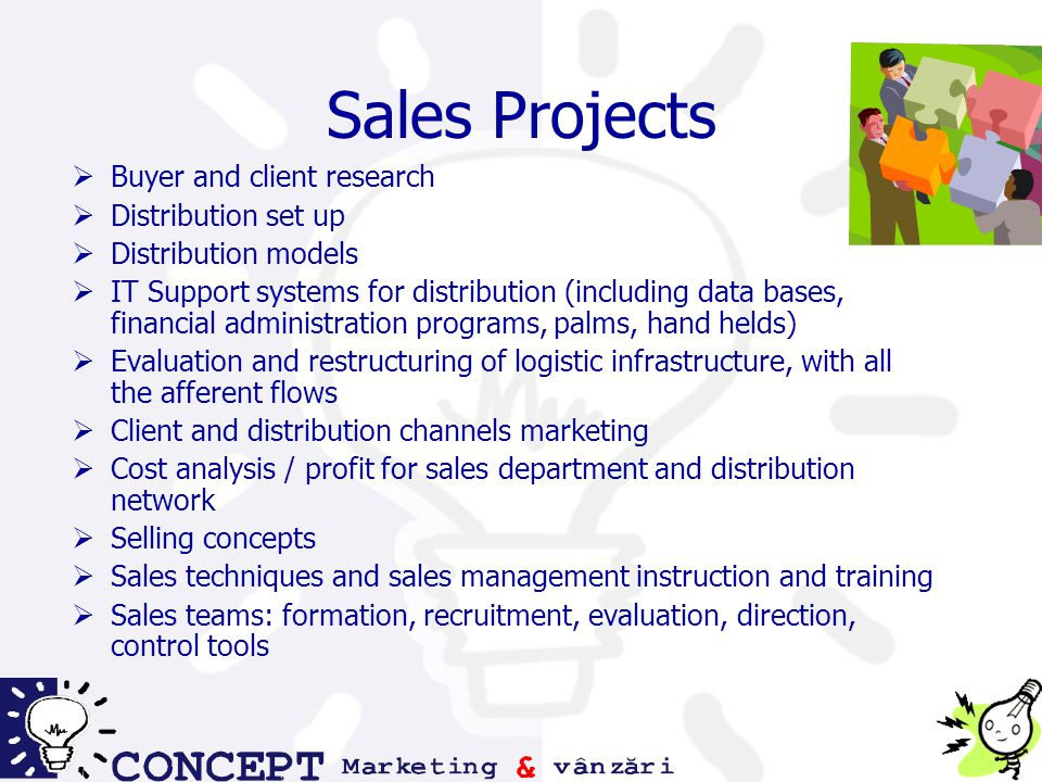 Sales Projects  Buyer and client research  Distribution set up  Distribution models  IT Support systems for distribution (including data bases, financial administration programs, palms, hand helds)  Evaluation and restructuring of logistic infrastructure, with all the afferent flows  Client and distribution channels marketing  Cost analysis / profit for sales department and distribution network  Selling concepts  Sales techniques and sales management instruction and training  Sales teams: formation, recruitment, evaluation, direction, control tools
