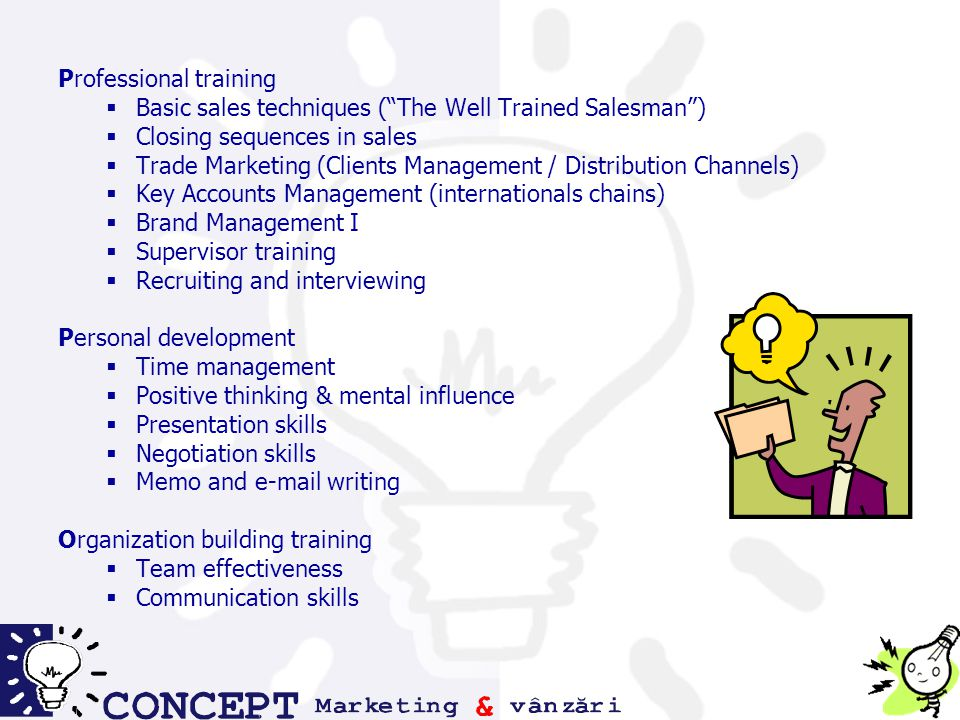 Professional training  Basic sales techniques ( The Well Trained Salesman )  Closing sequences in sales  Trade Marketing (Clients Management / Distribution Channels)  Key Accounts Management (internationals chains)  Brand Management I  Supervisor training  Recruiting and interviewing Personal development  Time management  Positive thinking & mental influence  Presentation skills  Negotiation skills  Memo and e-mail writing Organization building training  Team effectiveness  Communication skills
