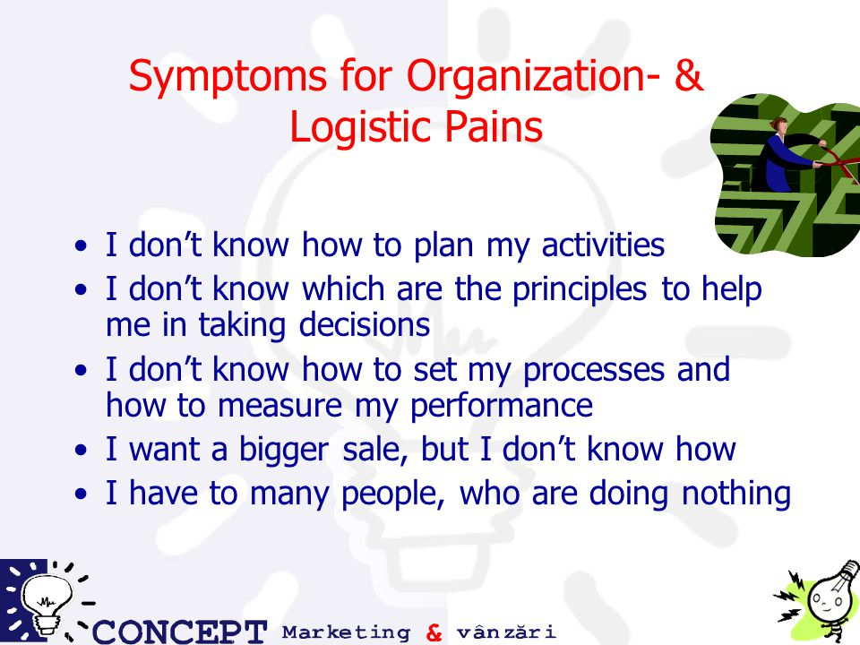Symptoms for Organization- & Logistic Pains I don't know how to plan my activities I don't know which are the principles to help me in taking decisions I don't know how to set my processes and how to measure my performance I want a bigger sale, but I don't know how I have to many people, who are doing nothing