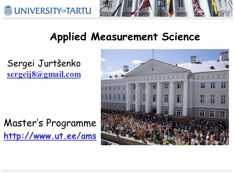 Applied Measurement Science Master's Programme http://www.ut.ee/ams Sergei Jurtšenko sergeij8@gmail.com