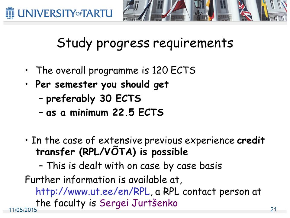 Study progress requirements The overall programme is 120 ECTS Per semester you should get – preferably 30 ECTS – as a minimum 22.5 ECTS In the case of extensive previous experience credit transfer (RPL/VÕTA) is possible – This is dealt with on case by case basis Further information is available at, http://www.ut.ee/en/RPL, a RPL contact person at the faculty is Sergei Jurtšenko 11/05/2015 21
