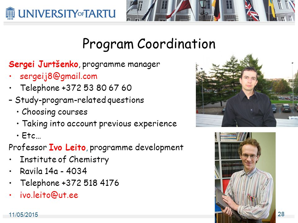 Program Coordination Sergei Jurtšenko, programme manager sergeij8@gmail.com Telephone +372 53 80 67 60 – Study-program-related questions Choosing courses Taking into account previous experience Etc… Professor Ivo Leito, programme development Institute of Chemistry Ravila 14a - 4034 Telephone +372 518 4176 ivo.leito@ut.ee 11/05/2015 28
