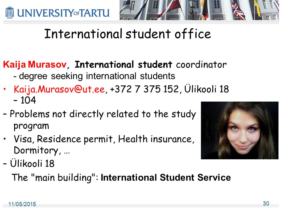 International student office Kaija Murasov, International student coordinator - degree seeking international students Kaija.Murasov@ut.ee, +372 7 375 152, Ülikooli 18 – 104 – Problems not directly related to the study program Visa, Residence permit, Health insurance, Dormitory, … – Ülikooli 18 The main building : International Student Service 11/05/2015 30