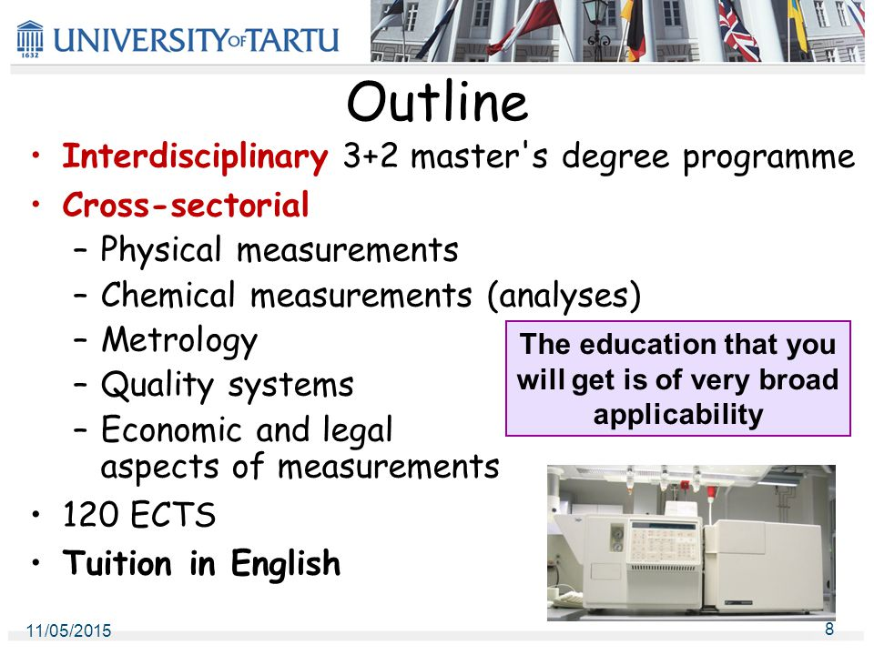 11/05/2015 8 Outline Interdisciplinary 3+2 master s degree programme Cross-sectorial –Physical measurements –Chemical measurements (analyses) –Metrology –Quality systems –Economic and legal aspects of measurements 120 ECTS Tuition in English The education that you will get is of very broad applicability