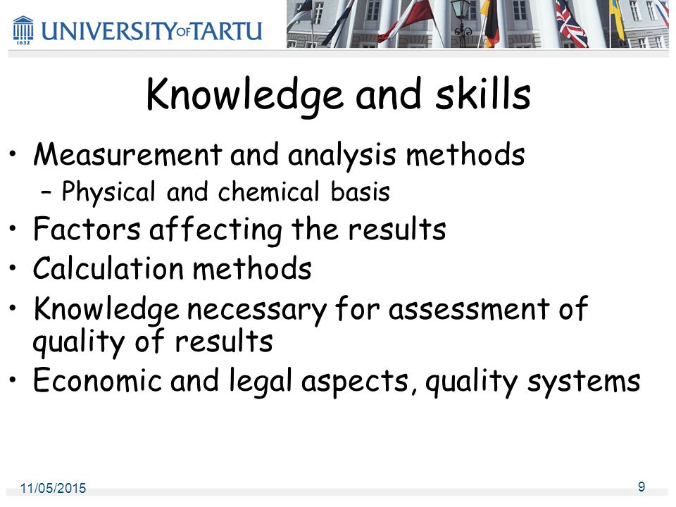 11/05/2015 9 Knowledge and skills Measurement and analysis methods –Physical and chemical basis Factors affecting the results Calculation methods Knowledge necessary for assessment of quality of results Economic and legal aspects, quality systems
