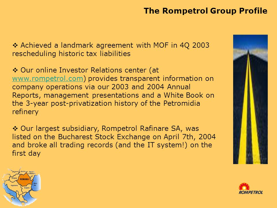1998 - Control purchased by Dinu Patriciu and local investor group 1999 – Holding company established as The Rompetrol Group ('TRG') in the Netherlands Rompetrol – History 1974 - Established as the international operator of the Romanian oil industry 1993 - Privatized by Management and Employee Buy Out ( MEBO ) and turnover subsequently reduced to below $6 million by 1998 1999 – First major acquisition.