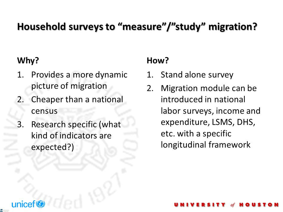 "Household surveys to ""measure""/""study"" migration? Why? 1.Provides a more dynamic picture of migration 2.Cheaper than a national census 3.Research spec"
