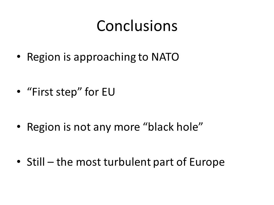 Conclusions Region is approaching to NATO First step for EU Region is not any more black hole Still – the most turbulent part of Europe