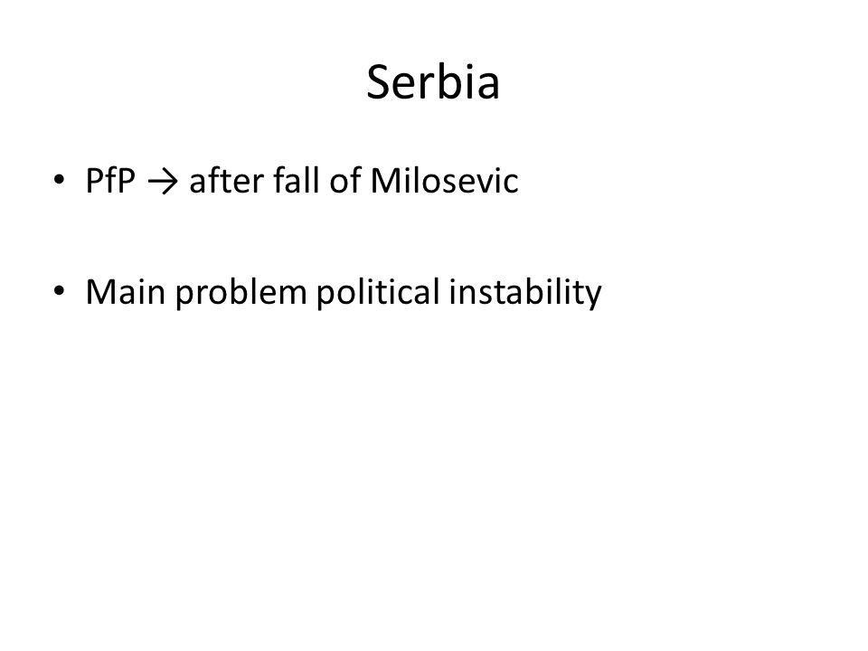 Serbia PfP → after fall of Milosevic Main problem political instability