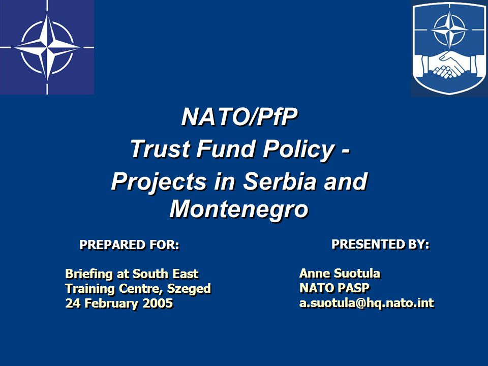NATO/PfP Trust Fund Policy - Projects in Serbia and Montenegro NATO/PfP Trust Fund Policy - Projects in Serbia and Montenegro PRESENTED BY: Anne Suotula NATO PASP a.suotula@hq.nato.int PRESENTED BY: Anne Suotula NATO PASP a.suotula@hq.nato.int PREPARED FOR: Briefing at South East Training Centre, Szeged 24 February 2005 PREPARED FOR: Briefing at South East Training Centre, Szeged 24 February 2005