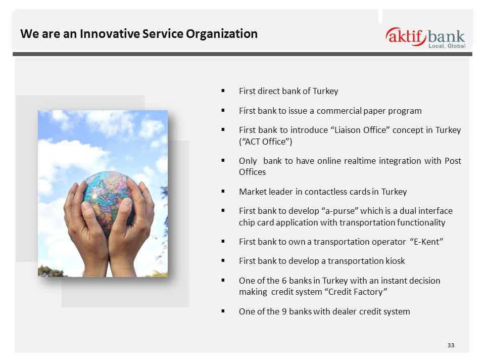 We are an Innovative Service Organization  First direct bank of Turkey  First bank to issue a commercial paper program  First bank to introduce Liaison Office concept in Turkey ( ACT Office )  Only bank to have online realtime integration with Post Offices  Market leader in contactless cards in Turkey  First bank to develop a-purse which is a dual interface chip card application with transportation functionality  First bank to own a transportation operator E-Kent  First bank to develop a transportation kiosk  One of the 6 banks in Turkey with an instant decision making credit system Credit Factory  One of the 9 banks with dealer credit system 33