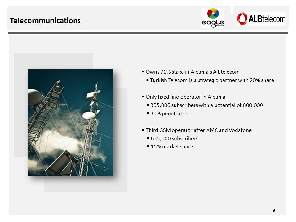 Telecommunications  Owns 76% stake in Albania s Albtelecom  Turkish Telecom is a strategic partner with 20% share  Only fixed line operator in Albania  305,000 subscribers with a potential of 800,000  30% penetration  Third GSM operator after AMC and Vodafone  635,000 subscribers  15% market share 6
