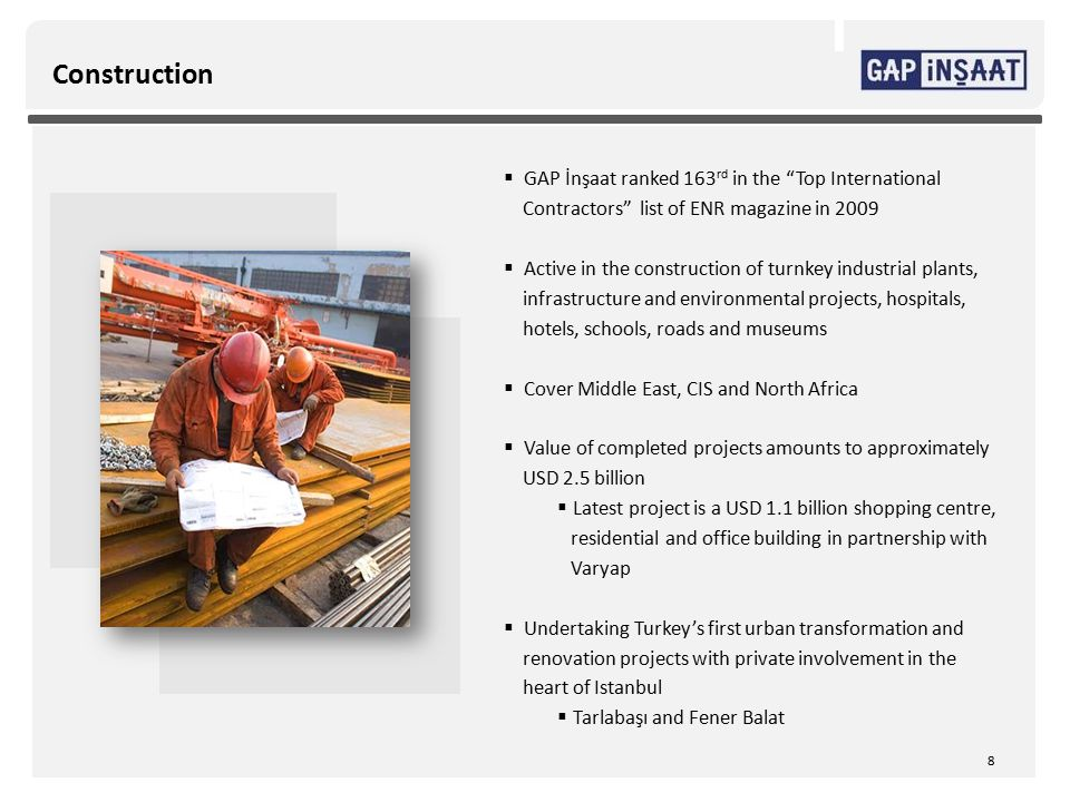 Construction  GAP İnşaat ranked 163 rd in the Top International Contractors list of ENR magazine in 2009  Active in the construction of turnkey industrial plants, infrastructure and environmental projects, hospitals, hotels, schools, roads and museums  Cover Middle East, CIS and North Africa  Value of completed projects amounts to approximately USD 2.5 billion  Latest project is a USD 1.1 billion shopping centre, residential and office building in partnership with Varyap  Undertaking Turkey's first urban transformation and renovation projects with private involvement in the heart of Istanbul  Tarlabaşı and Fener Balat 8