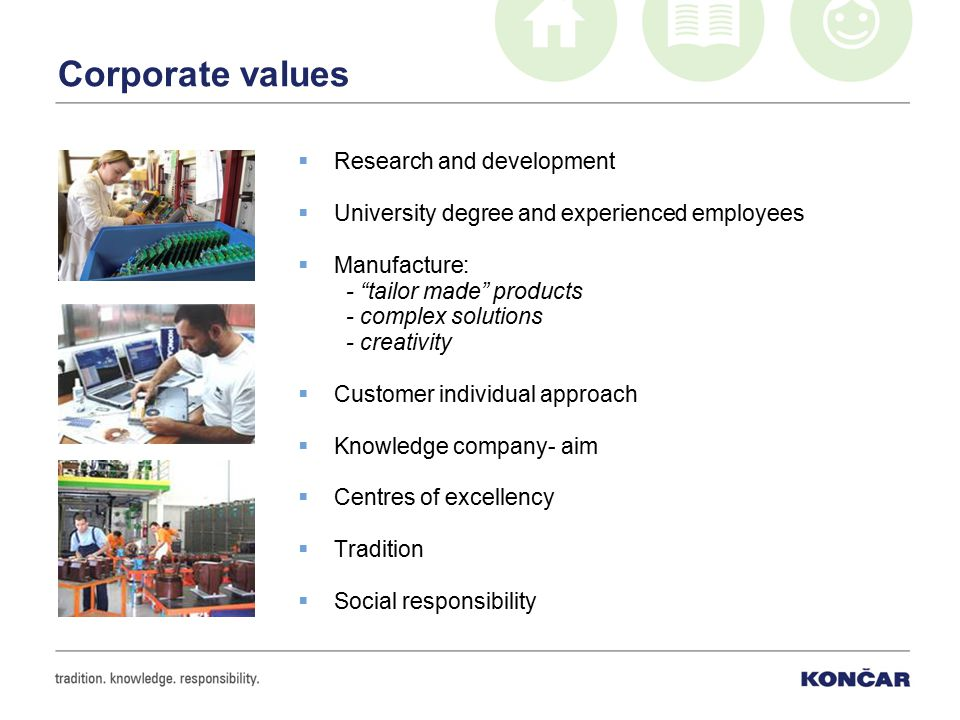 "Corporate values  Research and development  University degree and experienced employees  Manufacture: - ""tailor made"" products - complex solutions"