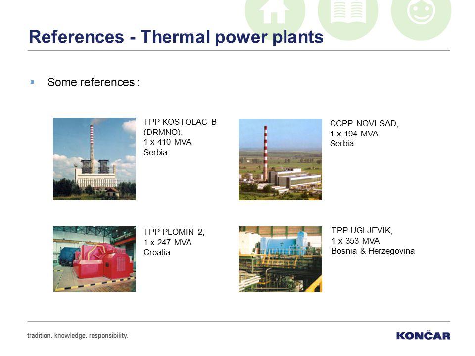 References - Thermal power plants  Some references : CCPP NOVI SAD, 1 x 194 MVA Serbia TPP KOSTOLAC B (DRMNO), 1 x 410 MVA Serbia TPP UGLJEVIK, 1 x 353 MVA Bosnia & Herzegovina TPP PLOMIN 2, 1 x 247 MVA Croatia