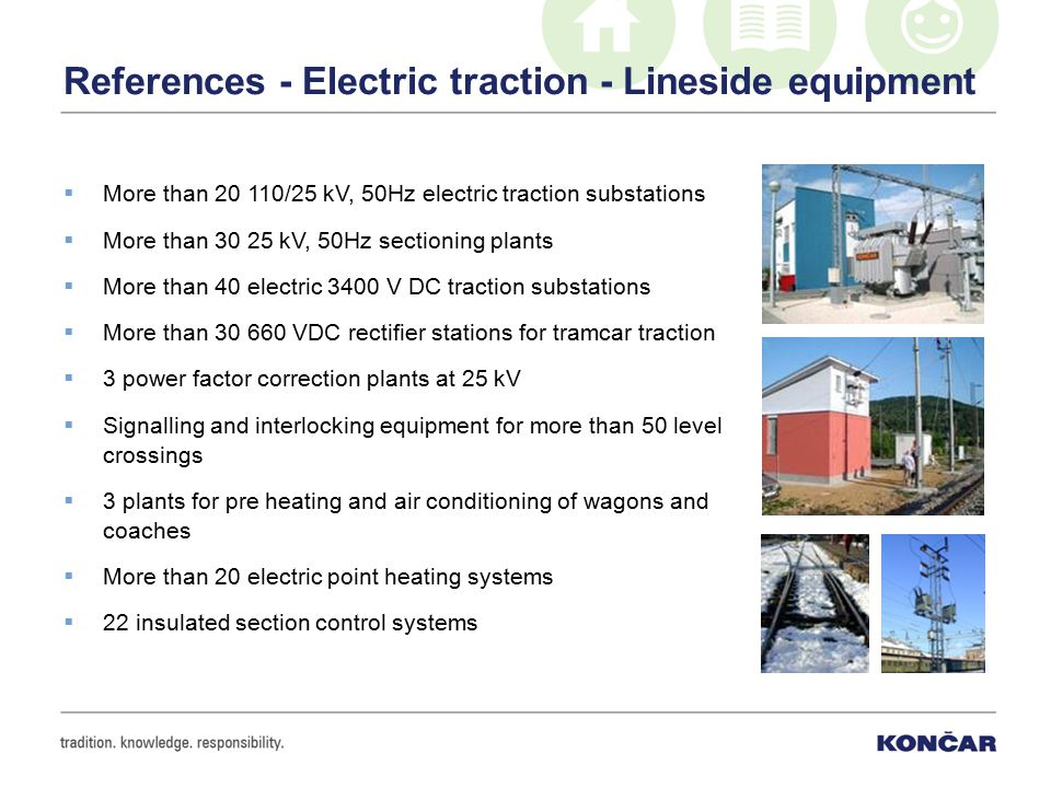 References - Electric traction - Lineside equipment  More than 20 110/25 kV, 50Hz electric traction substations  More than 30 25 kV, 50Hz sectioning plants  More than 40 electric 3400 V DC traction substations  More than 30 660 VDC rectifier stations for tramcar traction  3 power factor correction plants at 25 kV  Signalling and interlocking equipment for more than 50 level crossings  3 plants for pre heating and air conditioning of wagons and coaches  More than 20 electric point heating systems  22 insulated section control systems
