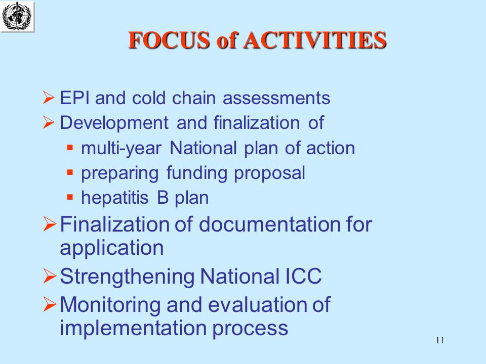 11 FOCUS of ACTIVITIES  EPI and cold chain assessments  Development and finalization of  multi-year National plan of action  preparing funding proposal  hepatitis B plan  Finalization of documentation for application  Strengthening National ICC  Monitoring and evaluation of implementation process