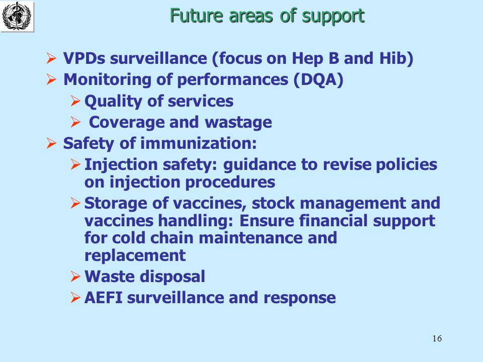 16 Future areas of support Future areas of support  VPDs surveillance (focus on Hep B and Hib)  Monitoring of performances (DQA)  Quality of services  Coverage and wastage  Safety of immunization:  Injection safety: guidance to revise policies on injection procedures  Storage of vaccines, stock management and vaccines handling: Ensure financial support for cold chain maintenance and replacement  Waste disposal  AEFI surveillance and response