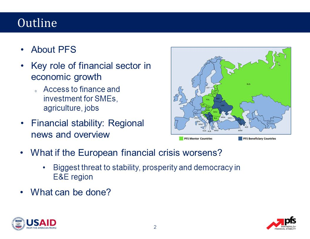 33 What USAID and PFS Can Do Medium term / opening the markets Work with financial institutions other donors to encourage access to finance −Example: Azerbaijan, Armenia, PFS Assist in implementing post-crisis financial standards −Basle 3, SIFI supervision, bank resolutions Financial education and consumer protection −Example: Ukraine Guidance on strengthening deposit insurance funds and systems −Example: Bosnia, PFS Medium term / opening the markets Work with financial institutions other donors to encourage access to finance −Example: Azerbaijan, Armenia, PFS Assist in implementing post-crisis financial standards −Basle 3, SIFI supervision, bank resolutions Financial education and consumer protection −Example: Ukraine Guidance on strengthening deposit insurance funds and systems −Example: Bosnia, PFS