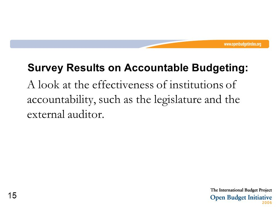15 Survey Results on Accountable Budgeting: A look at the effectiveness of institutions of accountability, such as the legislature and the external auditor.