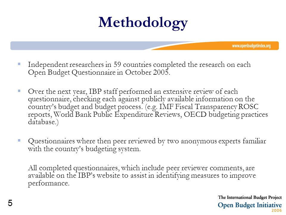 5 Methodology  Independent researchers in 59 countries completed the research on each Open Budget Questionnaire in October 2005.