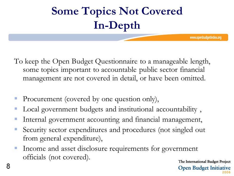 8 Some Topics Not Covered In-Depth To keep the Open Budget Questionnaire to a manageable length, some topics important to accountable public sector financial management are not covered in detail, or have been omitted.