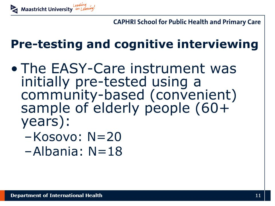 Department of International Health 11 Pre-testing and cognitive interviewing The EASY-Care instrument was initially pre-tested using a community-based (convenient) sample of elderly people (60+ years): –Kosovo: N=20 –Albania: N=18