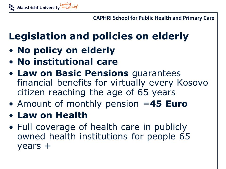 Legislation and policies on elderly No policy on elderly No institutional care Law on Basic Pensions guarantees financial benefits for virtually every Kosovo citizen reaching the age of 65 years Amount of monthly pension =45 Euro Law on Health Full coverage of health care in publicly owned health institutions for people 65 years +