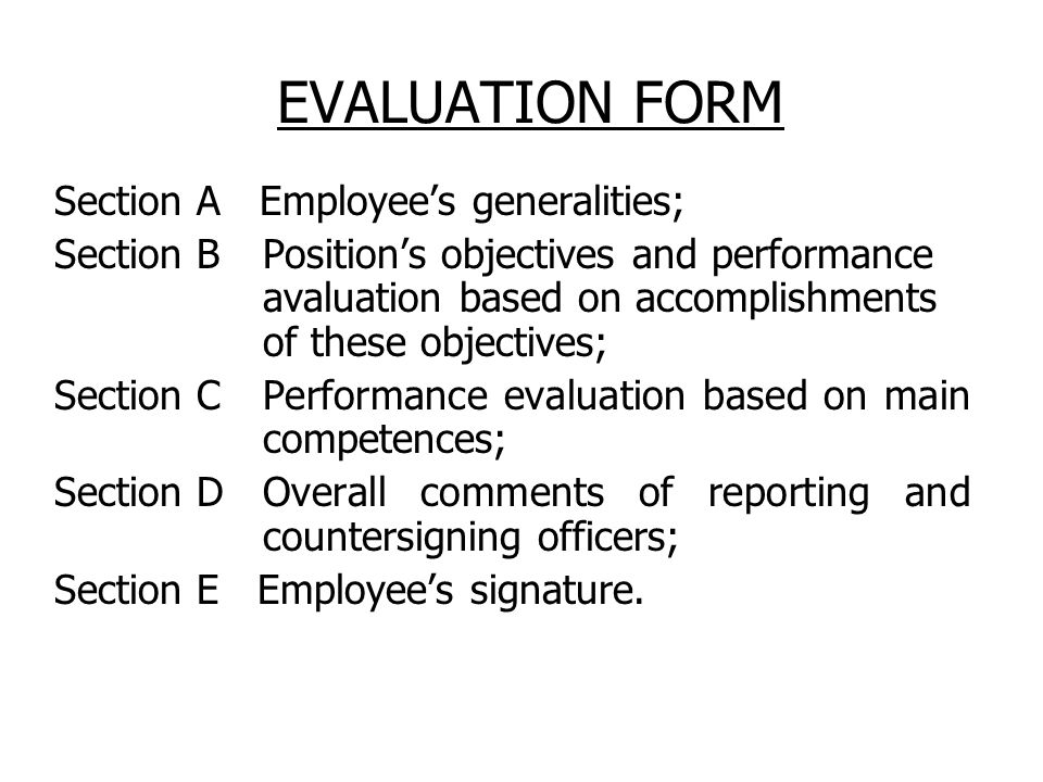 EVALUATION FORM Section A Employee's generalities; Section B Position's objectives and performance avaluation based on accomplishments of these objectives; Section C Performance evaluation based on main competences; Section D Overall comments of reporting and countersigning officers; Section E Employee's signature.