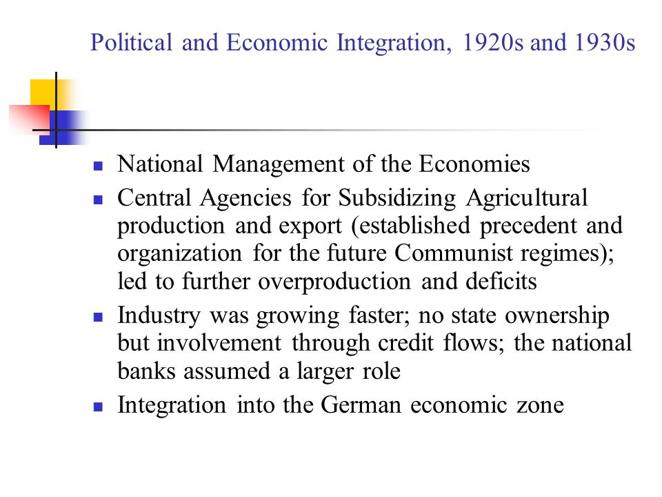 Political and Economic Integration, 1920s and 1930s National Management of the Economies Central Agencies for Subsidizing Agricultural production and export (established precedent and organization for the future Communist regimes); led to further overproduction and deficits Industry was growing faster; no state ownership but involvement through credit flows; the national banks assumed a larger role Integration into the German economic zone