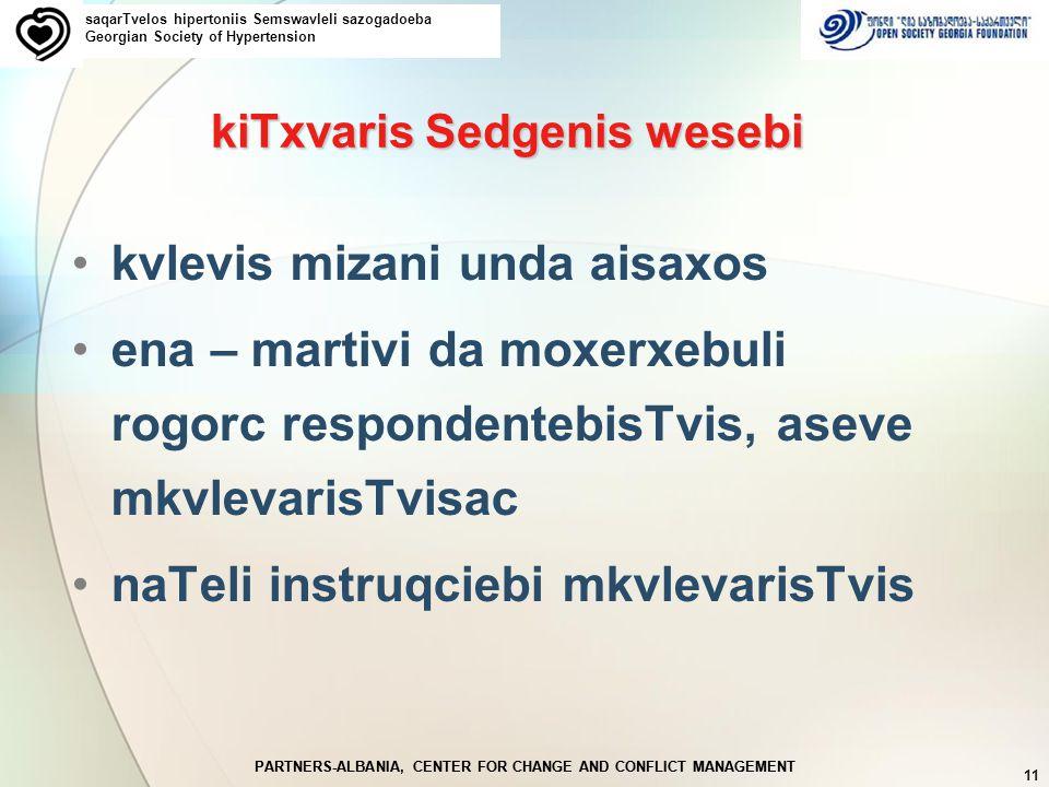 PARTNERS-ALBANIA, CENTER FOR CHANGE AND CONFLICT MANAGEMENT 11 PARTNERS-ALBANIA, CENTER FOR CHANGE AND CONFLICT MANAGEMENT kiTxvaris Sedgenis wesebi kvlevis mizani unda aisaxos ena – martivi da moxerxebuli rogorc respondentebisTvis, aseve mkvlevarisTvisac naTeli instruqciebi mkvlevarisTvis saqarTvelos hipertoniis Semswavleli sazogadoeba Georgian Society of Hypertension