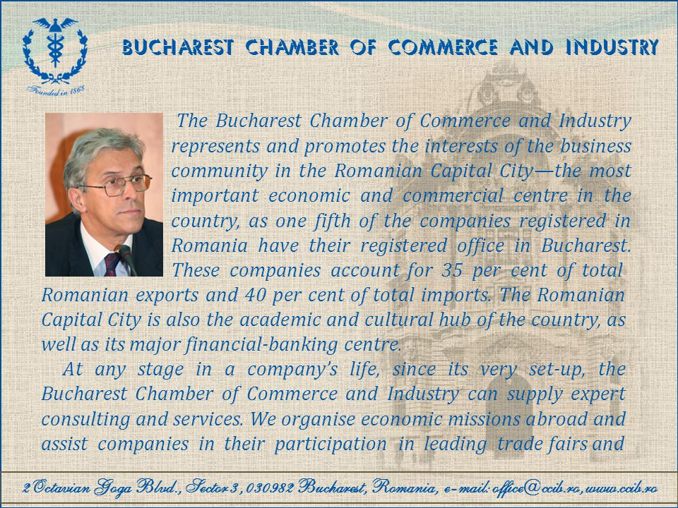 2Octavian Goga Blvd., Sector 3, 030982 Bucharest, Romania, e-mail: office@ccib.ro, www.ccib.ro BUCHAREST CHAMBER OF COMMERCE AND INDUSTRY Priorities of the Bucharest CCI The Bucharest CCI is going to open representation offices in zones boasting high potential (e.g.: Sharjah, United Arab Emirates, in March 2010), as well as in several major economic centres from the EU (e.g.: Barcelona, Spain) Supporting R&D and technology transfer projects.