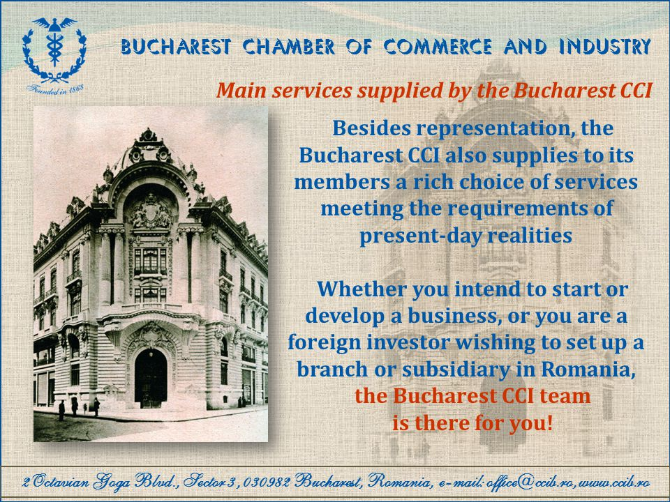 2Octavian Goga Blvd., Sector 3, 030982 Bucharest, Romania, e-mail: office@ccib.ro, www.ccib.ro BUCHAREST CHAMBER OF COMMERCE AND INDUSTRY Main services supplied by the Bucharest CCI Registration and authorisation of companies and activities Information and consultancy on the Romanian business legal environment Counselling and assistance for registration and authorisation of companies and activities Counselling and assistance for registration of associations and foundations Counselling and assistance for the registration of modifications to the company formation documents Mediation center