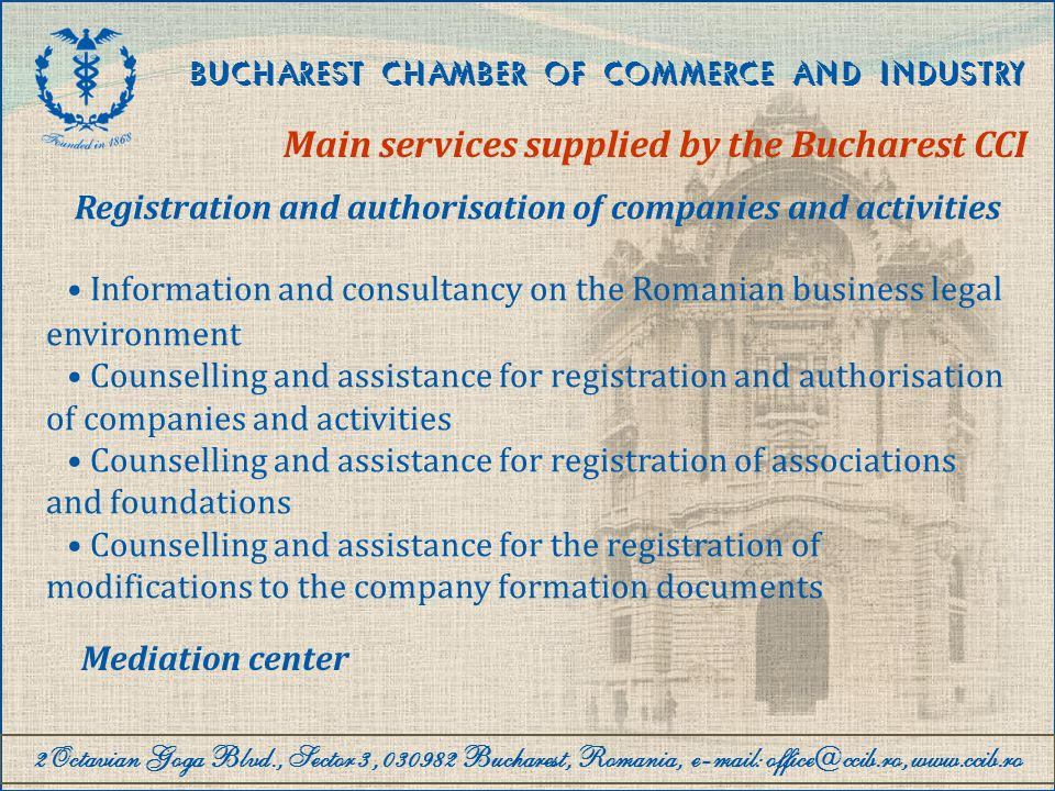 2Octavian Goga Blvd., Sector 3, 030982 Bucharest, Romania, e-mail: office@ccib.ro, www.ccib.ro BUCHAREST CHAMBER OF COMMERCE AND INDUSTRY Main services supplied by the Bucharest CCI Consultancy services to foreign companies and entrepreneurs Consultancy and assistance on the formalities for setting up representation offices, subsidiaries, branches and companies in Romania Consultancy and information on the Bucharest business environment Organisation of business meetings, partnerships, forums, conferences Evaluation of Romanian companies