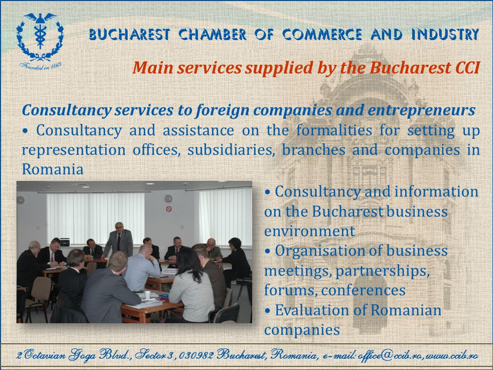 2Octavian Goga Blvd., Sector 3, 030982 Bucharest, Romania, e-mail: office@ccib.ro, www.ccib.ro BUCHAREST CHAMBER OF COMMERCE AND INDUSTRY Main services supplied by the Bucharest CCI Business information infoFin – financial company reports Supply of information on companies and marketing databases Business opportunities (demand, offer, tenders, auctions, cooperation and outsourcing) Market surveys and information on fields of activity