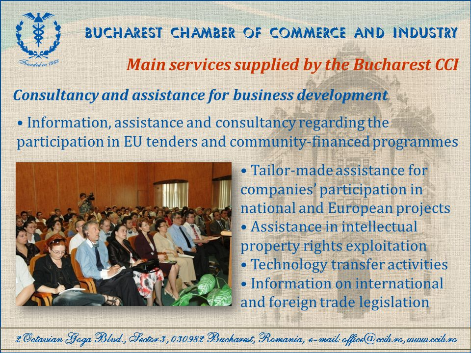 2Octavian Goga Blvd., Sector 3, 030982 Bucharest, Romania, e-mail: office@ccib.ro, www.ccib.ro BUCHAREST CHAMBER OF COMMERCE AND INDUSTRY Main services supplied by the Bucharest CCI Events and debates organisation Counselling and assistance for events organisation Events organisation on business environment subjects (seminars, conferences, forums, workshops, etc.) Organisation of in-house seminars and workshops on request Debates organisation on legislative issues Organisation of fairs and exhibitions Assistance to companies for participating in fairs and exhibitions organised by ROMEXPO S.A., by granting discounts Organisation of scientific events and exhibitions