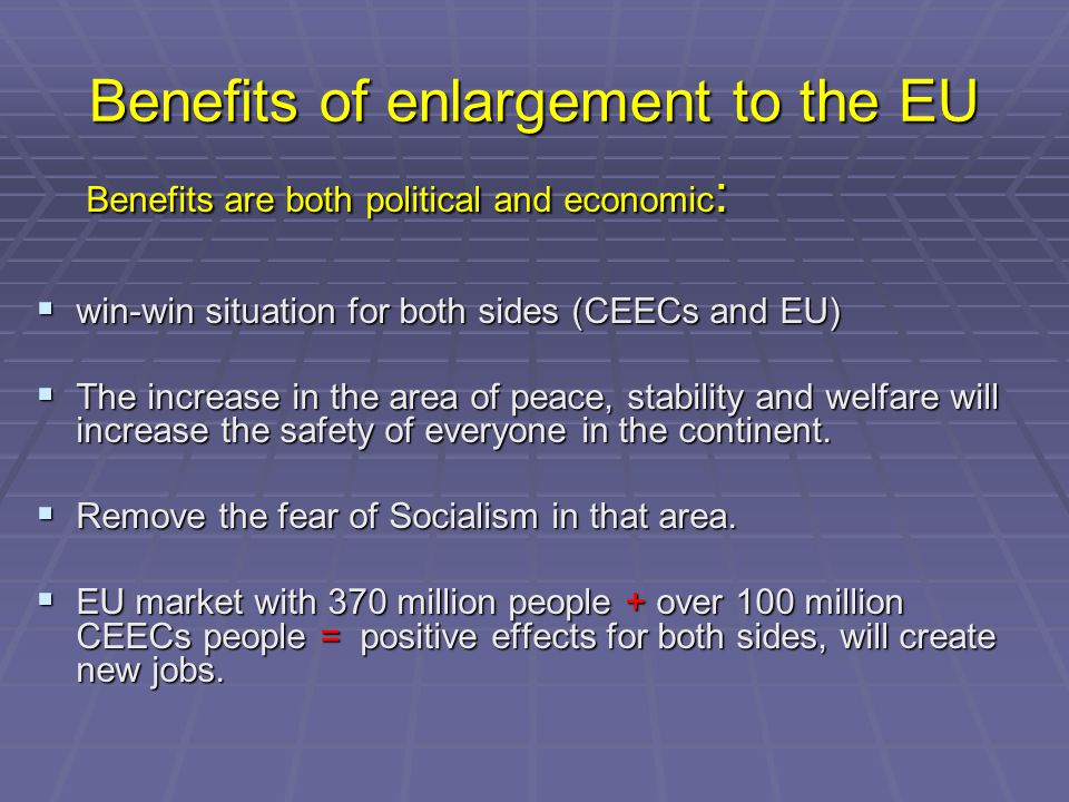 Benefits of enlargement to the EU Benefits are both political and economic : Benefits are both political and economic :  win-win situation for both sides (CEECs and EU)  The increase in the area of peace, stability and welfare will increase the safety of everyone in the continent.