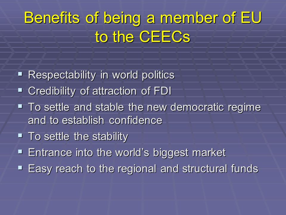 Benefits of being a member of EU to the CEECs  Respectability in world politics  Credibility of attraction of FDI  To settle and stable the new democratic regime and to establish confidence  To settle the stability  Entrance into the world's biggest market  Easy reach to the regional and structural funds