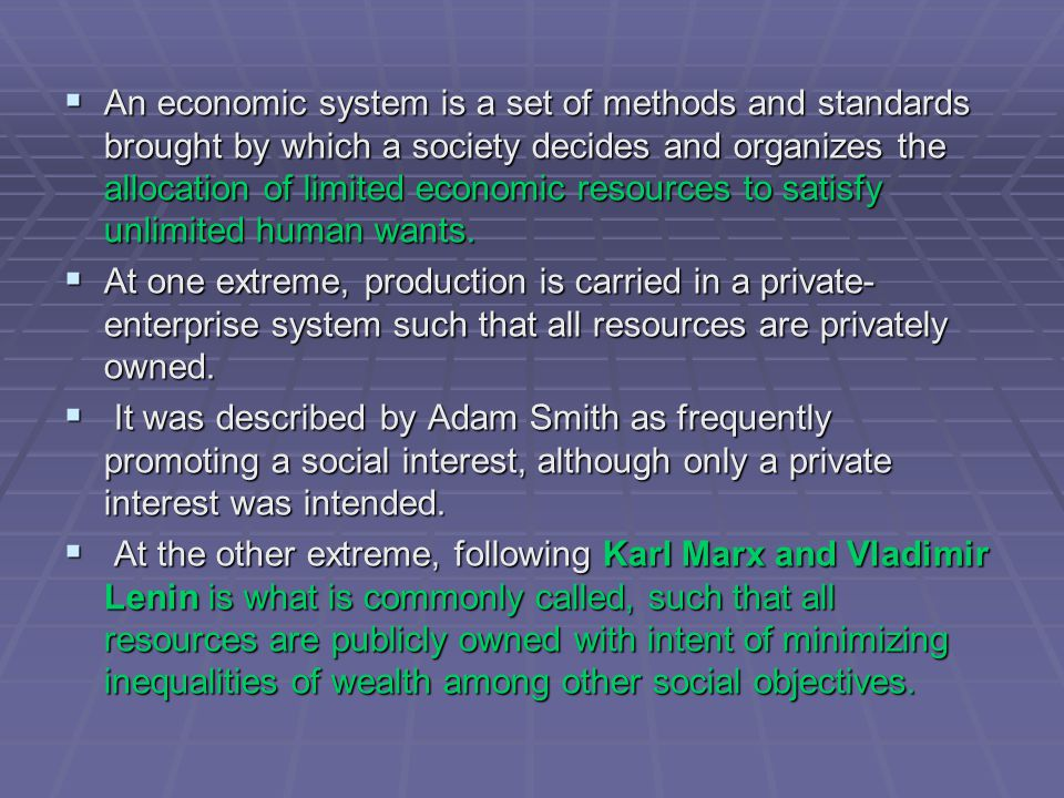  An economic system is a set of methods and standards brought by which a society decides and organizes the allocation of limited economic resources to satisfy unlimited human wants.